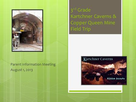 3 rd Grade Kartchner Caverns & Copper Queen Mine Field Trip Parent Information Meeting August 1, 2013.