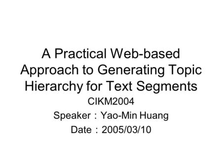A Practical Web-based Approach to Generating Topic Hierarchy for Text Segments CIKM2004 Speaker : Yao-Min Huang Date : 2005/03/10.