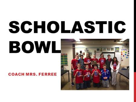 SCHOLASTIC BOWL COACH MRS. FERREE. WHAT IS SCHOLASTIC BOWL? A competition in which teams of 5 compete to see who knows their trivia.