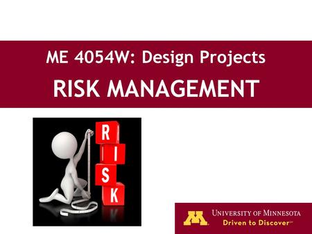 ME 4054W: Design Projects RISK MANAGEMENT. 2 Lecture Topics What is risk? Types of risk Risk assessment and management techniques.