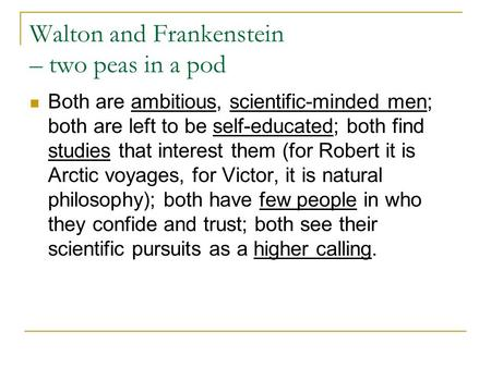 Walton and Frankenstein – two peas in a pod Both are ambitious, scientific-minded men; both are left to be self-educated; both find studies that interest.