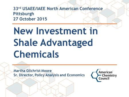 New Investment in Shale Advantaged Chemicals 33 rd USAEE/IAEE North American Conference Pittsburgh 27 October 2015 Martha Gilchrist Moore Sr. Director,