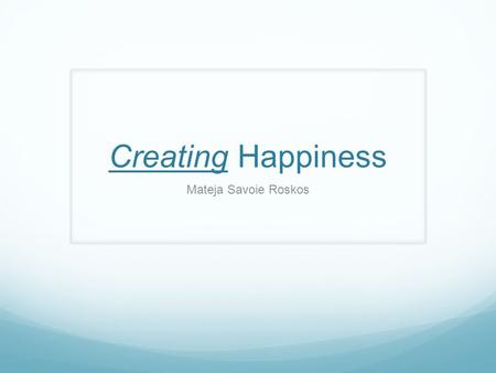 Creating Happiness Mateja Savoie Roskos. What does happiness mean to you? What creates happiness in your life? How often during a day do you want to experience.
