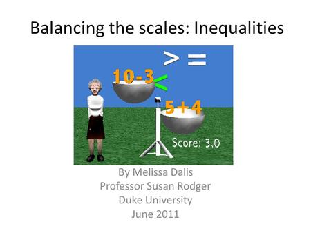 Balancing the scales: Inequalities By Melissa Dalis Professor Susan Rodger Duke University June 2011.