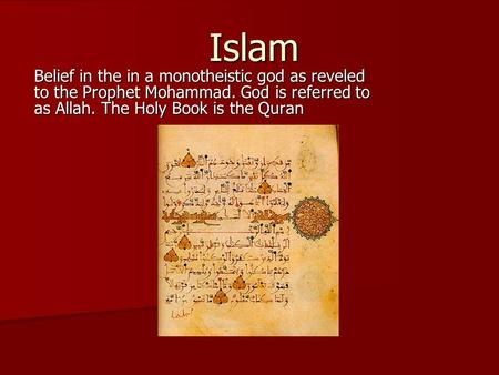 Islam Belief in the in a monotheistic god as reveled to the Prophet Mohammad. God is referred to as Allah. The Holy Book is the Quran.