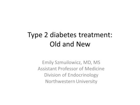 Type 2 diabetes treatment: Old and New Emily Szmuilowicz, MD, MS Assistant Professor of Medicine Division of Endocrinology Northwestern University.