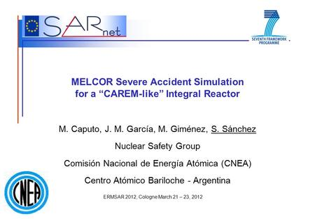 "ERMSAR 2012, Cologne March 21 – 23, 2012 MELCOR Severe Accident Simulation for a ""CAREM-like"" Integral Reactor M. Caputo, J. M. García, M. Giménez, S."