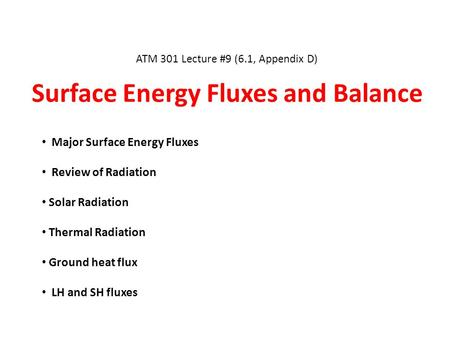 ATM 301 Lecture #9 (6.1, Appendix D) Surface Energy Fluxes and Balance Major Surface Energy Fluxes Review of Radiation Solar Radiation Thermal Radiation.