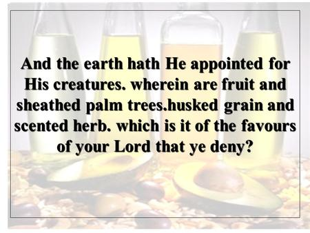 And the earth hath He appointed for His creatures. wherein are fruit and sheathed palm trees.husked grain and scented herb. which is it of the favours.