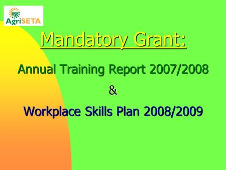 Mandatory Grant: Annual Training Report 2007/2008 & Workplace Skills Plan 2008/2009.