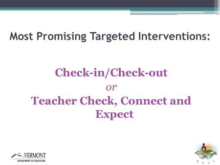Most Promising Targeted Interventions: Check-in/Check-out or Teacher Check, Connect and Expect.