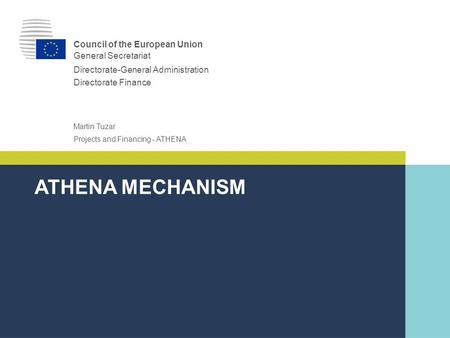 |0||0| Projects and Financing - ATHENA Martin Tuzar ATHENA MECHANISM Council of the European Union General Secretariat Directorate-General Administration.