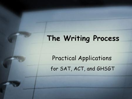 The Writing Process Practical Applications for SAT, ACT, and GHSGT.
