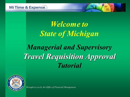 Welcome to State of Michigan Managerial and Supervisory Travel Requisition Approval Tutorial Brought to you by the Office of Financial Management.
