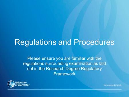 Regulations and Procedures Please ensure you are familiar with the regulations surrounding examination as laid out in the Research Degree Regulatory Framework.
