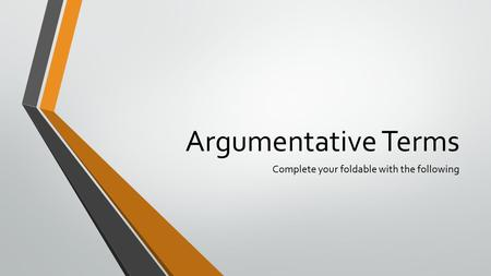 Argumentative Terms Complete your foldable with the following.