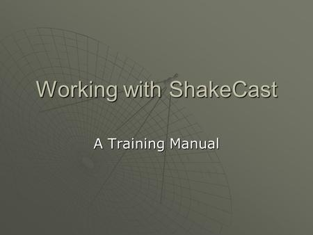 Working with ShakeCast A Training Manual. Contents  Module 1: Introduction to key concepts  Module 2: ShakeCast installation  Module 3: System configuration.