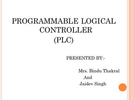 PROGRAMMABLE LOGICAL CONTROLLER (PLC) PRESENTED BY:- Mrs. Bindu Thakral And Jaidev Singh.