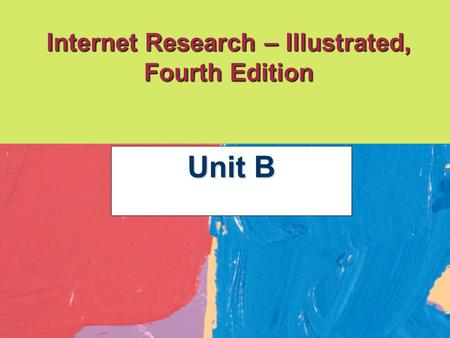 Internet Research – Illustrated, Fourth Edition Unit B.