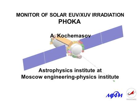 MONITOR OF SOLAR EUV/XUV IRRADIATION PHOKA A. Kochemasov Astrophysics institute at Moscow engineering-physics institute.