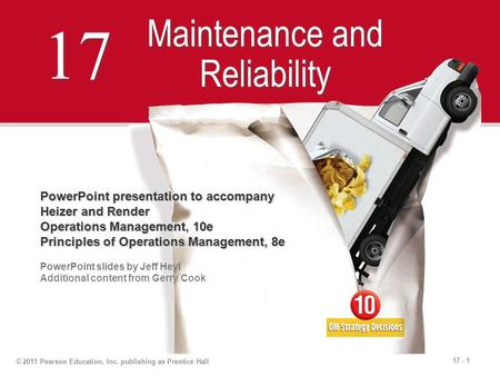 17 - 1 © 2011 Pearson Education, Inc. publishing as Prentice Hall 17 Maintenance and Reliability PowerPoint presentation to accompany Heizer and Render.