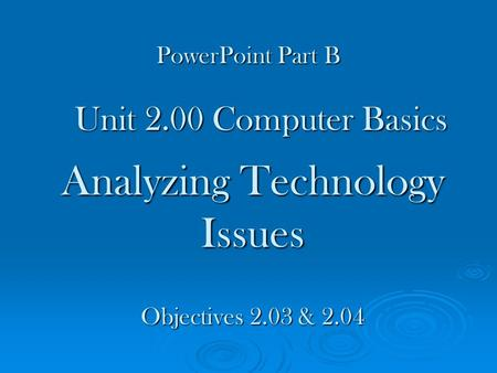 Analyzing Technology Issues Unit 2.00 Computer Basics Objectives 2.03 & 2.04 PowerPoint Part B.