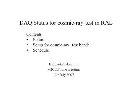 DAQ Status for cosmic-ray test in RAL Hideyuki Sakamoto MICE Phone meeting 12 th July 2007 Contents Status Setup for cosmic-ray test bench Schedule.
