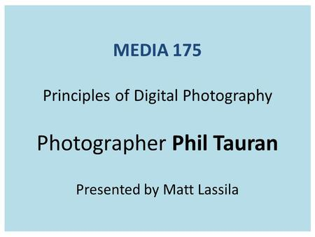 MEDIA 175 Principles of Digital Photography Photographer Phil Tauran Presented by Matt Lassila.