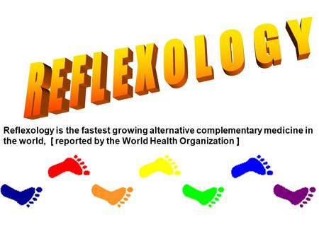 Reflexology is the fastest growing alternative complementary medicine in the world, [ reported by the World Health Organization ]