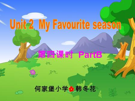 第四课时 PartB 何家堡小学 韩冬花. spring fall summer winter What's your favourite season? My favourite season is ……. Which season do you like best? I like …..best.