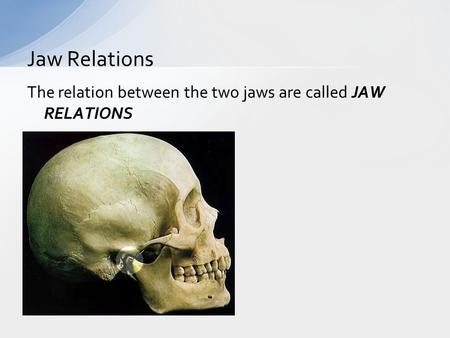 The relation between the two jaws are called JAW RELATIONS Jaw Relations.