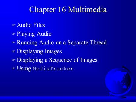 Chapter 16 Multimedia F Audio Files F Playing Audio F Running Audio on a Separate Thread F Displaying Images F Displaying a Sequence of Images  Using.