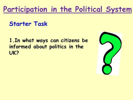 Participation in the Political System Starter Task 1.In what ways can citizens be informed about politics in the UK?