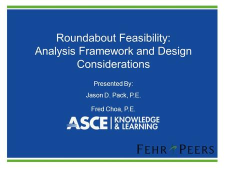 Roundabout Feasibility: Analysis Framework and Design Considerations Presented By: Jason D. Pack, P.E. Fred Choa, P.E.