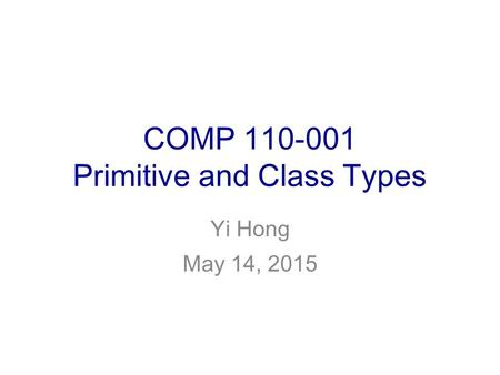 COMP 110-001 Primitive and Class Types Yi Hong May 14, 2015.