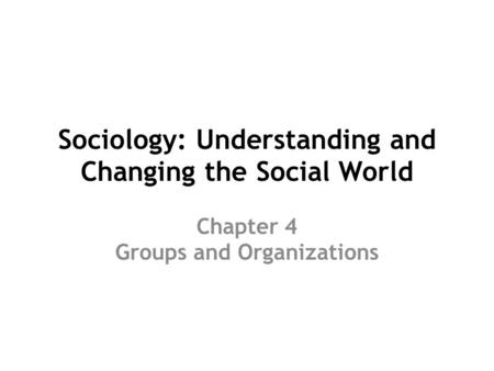 Sociology: Understanding and Changing the Social World Chapter 4 Groups and Organizations.
