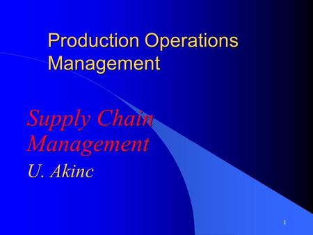 1 Production Operations Management Supply Chain Management U. Akinc Supply Chain Management U. Akinc.