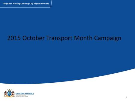 2015 October Transport Month Campaign 1. Planned Events: Event/ActivationsDetailsDate Provincial launch (media event)Gautrain Sandton Station30 th September.