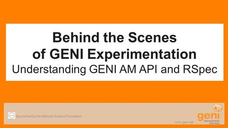 Behind the Scenes of GENI Experimentation Understanding GENI AM API and RSpec Sponsored by the National Science Foundation www.geni.net.