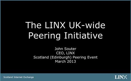 Scotland Internet Exchange The LINX UK-wide Peering Initiative John Souter CEO, LINX Scotland (Edinburgh) Peering Event March 2013.