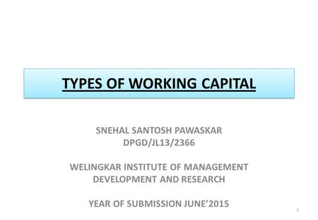 TYPES OF WORKING CAPITAL SNEHAL SANTOSH PAWASKAR DPGD/JL13/2366 WELINGKAR INSTITUTE OF MANAGEMENT DEVELOPMENT AND RESEARCH YEAR OF SUBMISSION JUNE'2015.