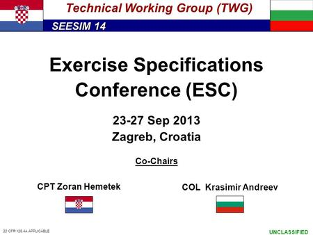 SEESIM 14 UNCLASSIFIED Exercise Specifications Conference (ESC) 23-27 Sep 2013 Zagreb, Croatia Co-Chairs Technical Working Group (TWG) CPT Zoran Hemetek.