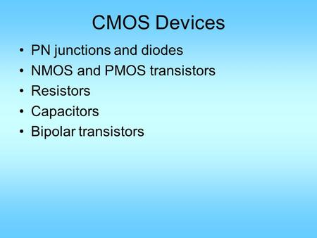 CMOS Devices PN junctions and diodes NMOS and PMOS transistors Resistors Capacitors Bipolar transistors.