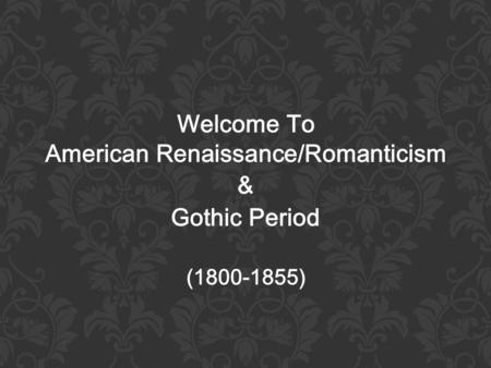 Welcome To American Renaissance/Romanticism & Gothic Period (1800-1855)