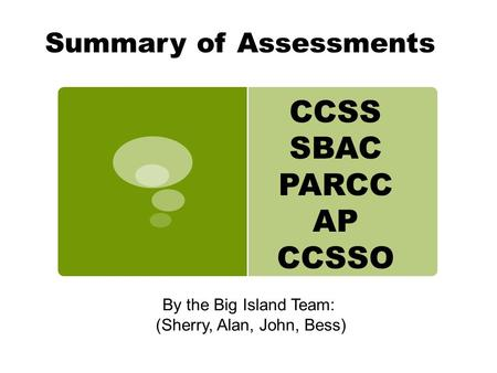 Summary of Assessments By the Big Island Team: (Sherry, Alan, John, Bess) CCSS SBAC PARCC AP CCSSO.