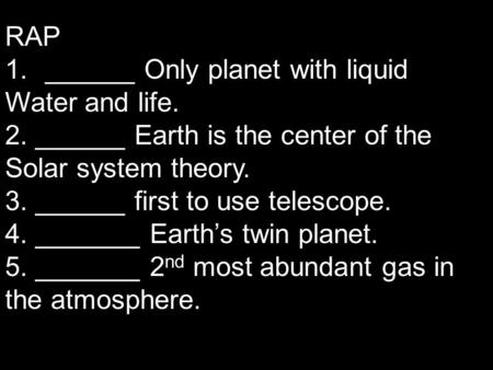 RAP 1.______ Only planet with liquid Water and life. 2. ______ Earth is the center of the Solar system theory. 3. ______ first to use telescope. 4. _______.
