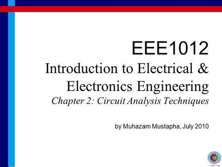 EEE1012 Introduction to Electrical & Electronics Engineering Chapter 2: Circuit Analysis Techniques by Muhazam Mustapha, July 2010.