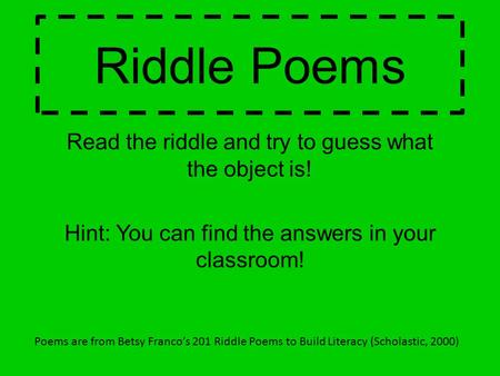 Riddle Poems Read the riddle and try to guess what the object is! Hint: You can find the answers in your classroom! Poems are from Betsy Franco's 201 Riddle.