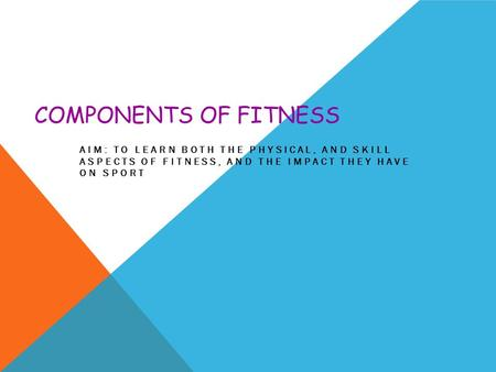 COMPONENTS OF FITNESS AIM: TO LEARN BOTH THE PHYSICAL, AND SKILL ASPECTS OF FITNESS, AND THE IMPACT THEY HAVE ON SPORT.