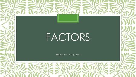 FACTORS Within An Ecosystem. Biotic Factors Bio – means life Biotic factors are the living factors within an ecosystem.